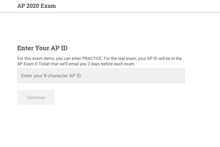 Using their 8-character AP ID or by entering the word PRACTICE, students can see how their AP exams will be formatted and conducted. The exam demo can be found at ap2020examdemo.collegeboard.org